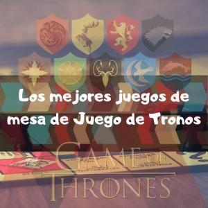 Los mejores juegos de mesa Juego de Tronos